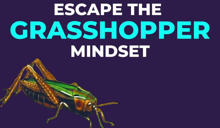 How To Escape The Grasshopper Mindset